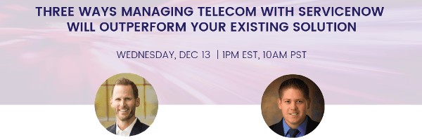 Webinar: 3 Ways Managing Telecom with ServiceNow will Outperform your Existing Solution Dec 13